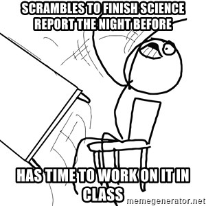 Desk Flip Rage Guy - scrambles to finish science report the night before has time to work on it in class