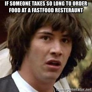 Conspiracy Keanu - If someone takes SO LONG to order food at a Fastfood resteraunt