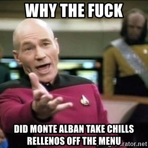 Why the fuck - Why the fuck Did Monte Alban take chills rellenos off the menu