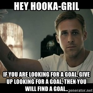 ryan gosling hey girl - hey hooka-gril if you are looking for a goal, give up looking for a goal, then you will find a goal..