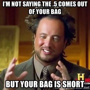 Ancient Aliens - I'm not saying the .5 comes out of your bag But your bag is short