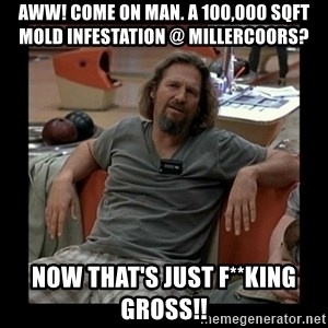 The Dude - aww! come on man. a 100,000 sqft mold infestation @ millercoors? now that's just f**king gross!!