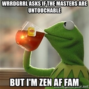 Kermit The Frog Drinking Tea - wrrdgrrl asks if the masters are untouchable but i'm zen af fam