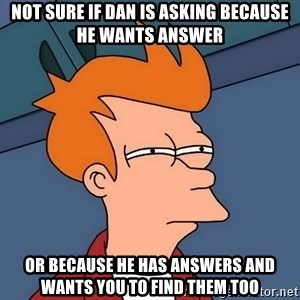 Futurama Fry - not sure if dan is asking because he wants answer or because he has answers and wants you to find them too