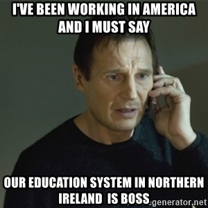 I don't know who you are... - I've been working in America and I must say  Our education system in Northern Ireland  is Boss