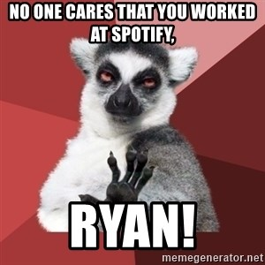 Chill Out Lemur - No one cares that you worked at Spotify,  Ryan!