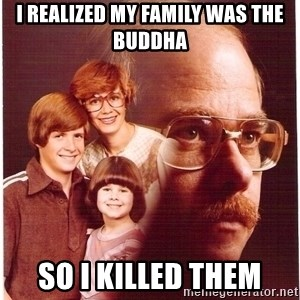 Vengeance Dad - i realized my family was the Buddha  so i killed them
