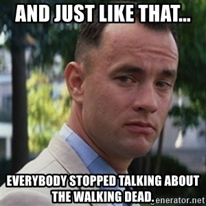 forrest gump - And just like that... Everybody stopped talking about the Walking Dead.