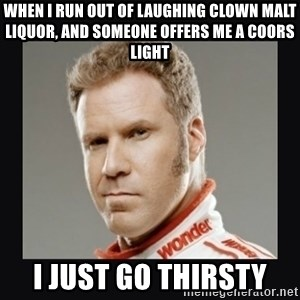 ricky bobby  - when i run out of laughing clown malt liquor, and someone offers me a coors light i just go thirsty