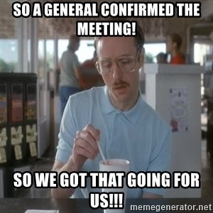 so i guess you could say things are getting pretty serious - so a general confirmed the meeting! so we got that going for us!!!