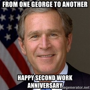 George Bush - From one George to another Happy Second Work Anniversary