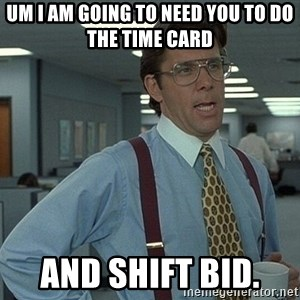 That'd be great guy - Um I am going to need you to do the time card  and shift bid.