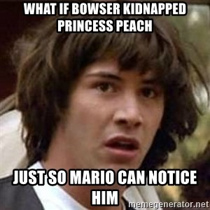 Conspiracy Keanu - What if Bowser kidnapped Princess peach Just so Mario can notice him