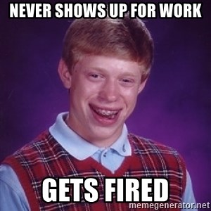 Bad Luck Brian - never shows up for work gets fired