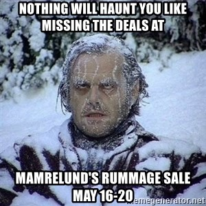 Frozen Jack - Nothing will haunt you like missing the deals at Mamrelund's Rummage sale       May 16-20