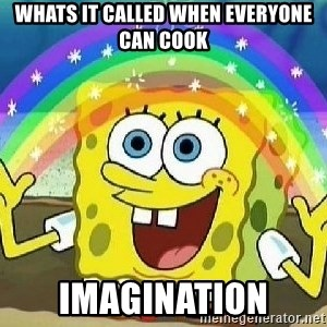 Imagination - whats it called when everyone can cook Imagination
