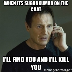I don't know who you are... - When its sugunkumar on the chat I'll find you and I'll kill you