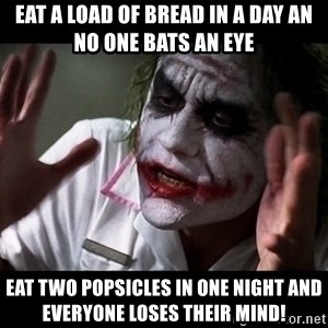 joker mind loss - Eat a load of bread in a day an no one bats an eye Eat two popsicles in one night and everyone loses their mind!
