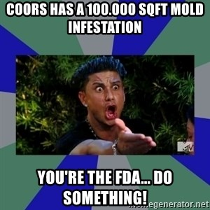 jersey shore - coors has a 100.000 sqft mold infestation you're the fda... do something!