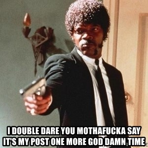 I double dare you - I DOUBLE DARE YOU MOTHAFUCKA SAY IT'S MY POST ONE MORE GOD DAMN TIME