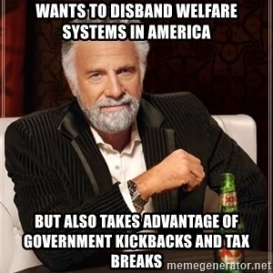 The Most Interesting Man In The World - wants to disband welfare systems in America but also takes advantage of government kickbacks and tax breaks