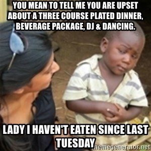 Skeptical african kid  - you mean to tell me you are upset about a three course plated dinner, beverage package, DJ & dancing.  Lady i haven't eaten since last Tuesday