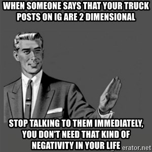 Kill Yourself Please - When someone says that your truck posts on IG are 2 dimensional Stop talking to them immediately, you don't need that kind of negativity in your life