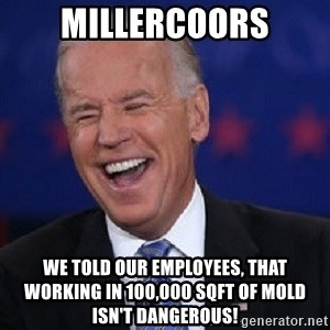 Condescending Joe - millercoors we told our employees, that working in 100,000 sqft of mold isn't dangerous!