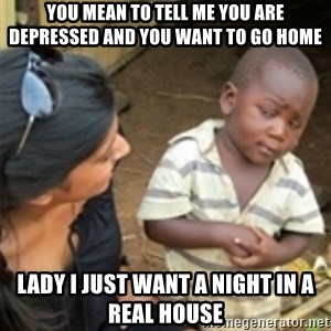 Skeptical african kid  - you mean to tell me you are depressed and you want to go home lady i just want a night in a real house