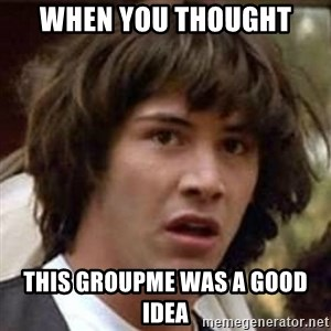 Conspiracy Keanu - When you thought This groupme was a good idea