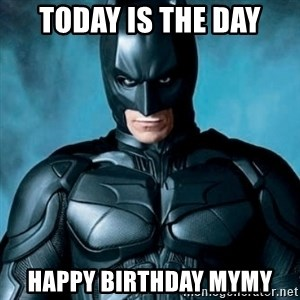 Blatantly Obvious Batman - today is the day happy birthday mymy
