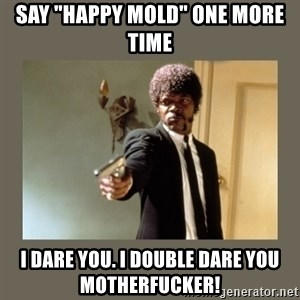 """doble dare you  - say """"happy mold"""" one more time I dare you. i double dare you motherfucker!"""