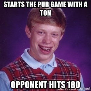 Bad Luck Brian - Starts the pub game with a ton Opponent hits 180