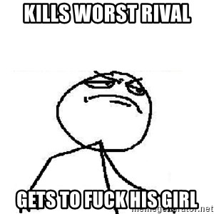 Fuck Yeah - kills worst rival gets to fuck his girl