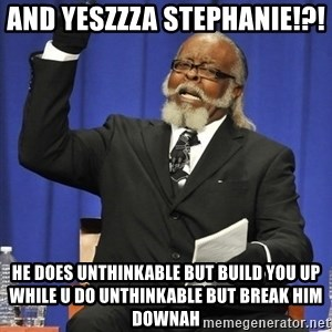 Rent Is Too Damn High - And YESZZZa Stephanie!?!  He does unthinkable but build you up while u do unthinkable but break him downah