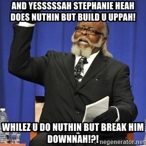 Rent Is Too Damn High - And YESSSSSAH Stephanie Heah does NUTHIN but build u uppah!  Whilez u do NUTHIN but break him downnah!?!