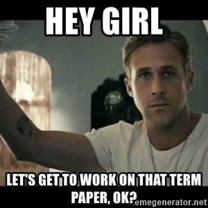 ryan gosling hey girl - Hey Girl Let's get to work on that term paper, ok?