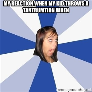 Annoying Facebook Girl - My reaction when my kid throws a tantrumtion when