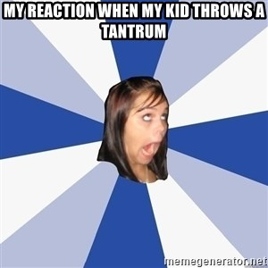 Annoying Facebook Girl - My reaction when my kid throws a tantrum