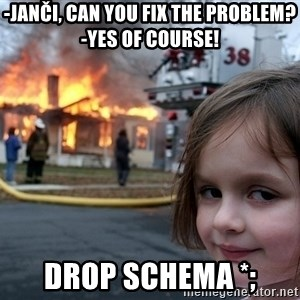 Disaster Girl - -Janči, can you fix the problem?   -Yes of course! DROP SCHEMA *;