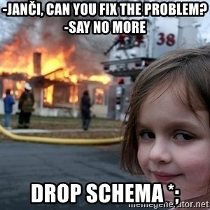 Disaster Girl - -Janči, can you fix the problem?   -Say no more DROP SCHEMA *;