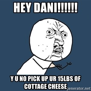 Y U No - hey dani!!!!!! y u no pick up ur 15lbs of cottage cheese