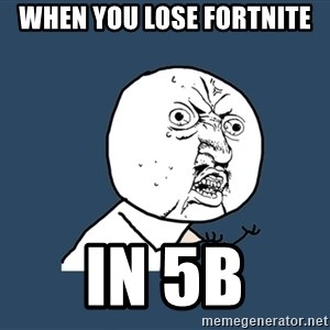 Y U No - when you lose fortnite In 5B