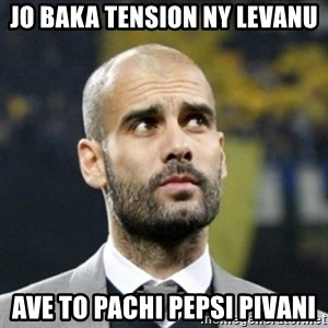 pep guardiola - JO BAKA TENSION NY LEVANU AVE TO PACHI PEPSI PIVANI