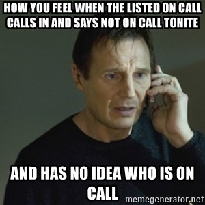 I don't know who you are... - How you feel when the listed on call calls in and says not on call tonite AND HAS NO IDEA WHO IS ON CALL