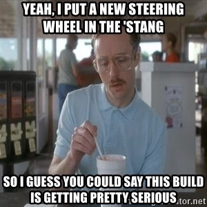 Things are getting pretty Serious (Napoleon Dynamite) - yeah, i put a new steering wheel in the 'Stang so i guess you could say this build is getting pretty serious