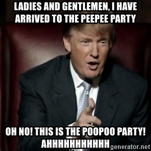 Donald Trump - Ladies and Gentlemen, I have arrived to the peepee party Oh no! This is the poopoo party! AHHHHHHHHHHH