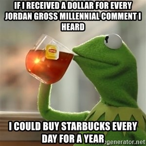 Kermit The Frog Drinking Tea - if i received a dollar for every Jordan Gross millennial comment I heard i could buy starbucks every day for a year