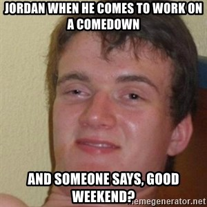 really high guy - jordan when he comes to work on a comedown  and someone says, good weekend?