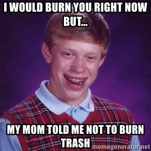 Bad Luck Brian - I would burn you right now but... My mom told me not to burn trash